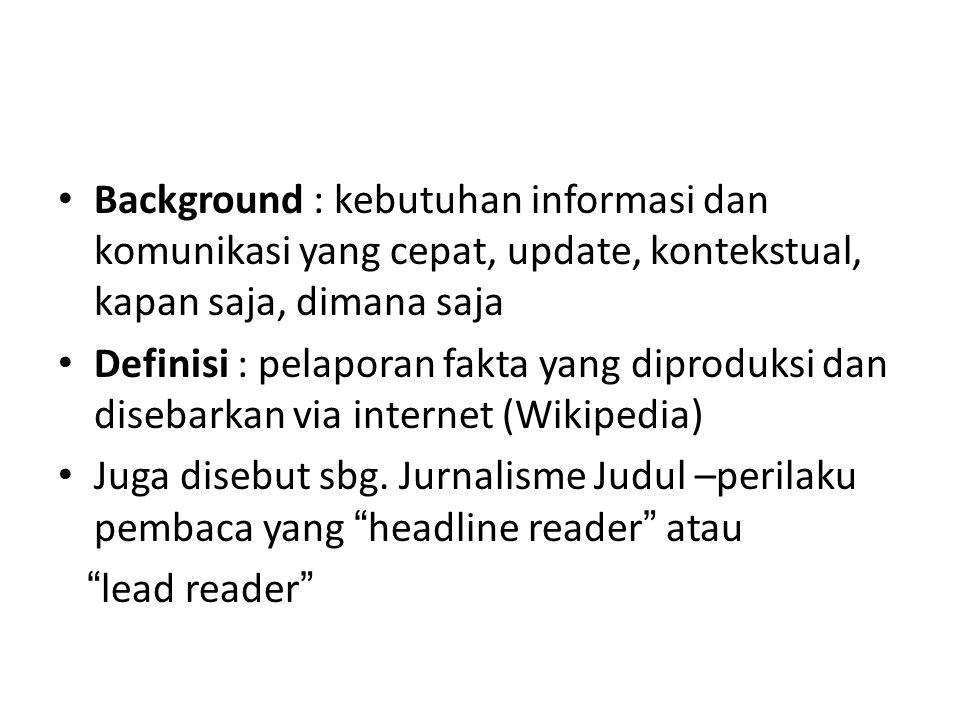Background : kebutuhan informasi dan komunikasi yang cepat, update, kontekstual, kapan saja, dimana saja Definisi : pelaporan fakta yang diproduksi dan disebarkan via internet (Wikipedia) Juga disebut sbg.