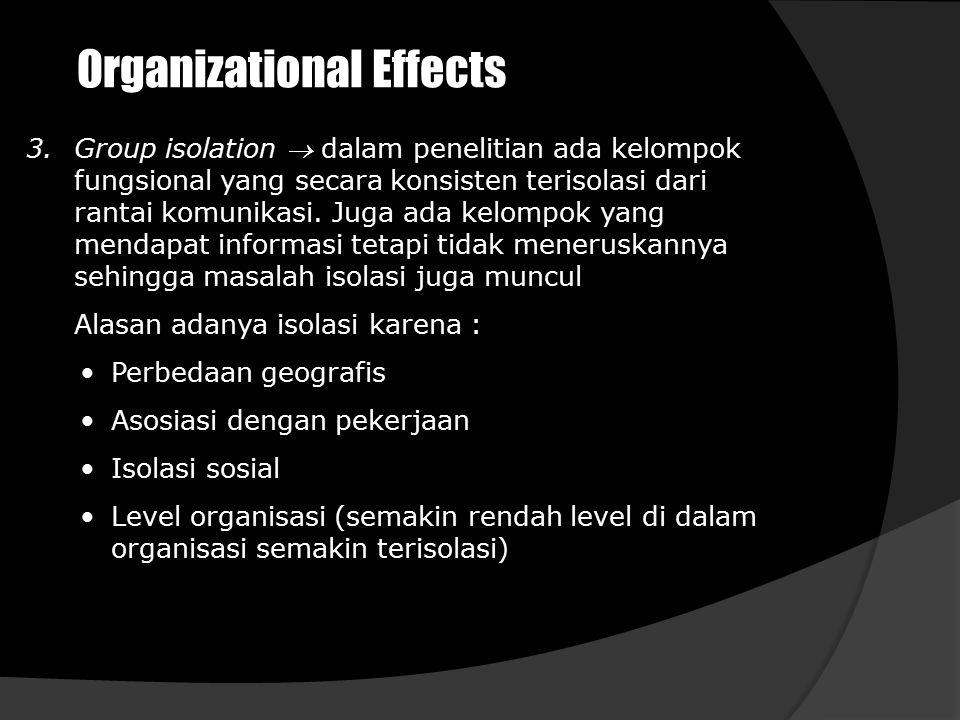 Organizational Effects 3.Group isolation  dalam penelitian ada kelompok fungsional yang secara konsisten terisolasi dari rantai komunikasi. Juga ada