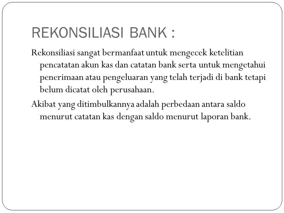 REKONSILIASI BANK : Rekonsiliasi sangat bermanfaat untuk mengecek ketelitian pencatatan akun kas dan catatan bank serta untuk mengetahui penerimaan at
