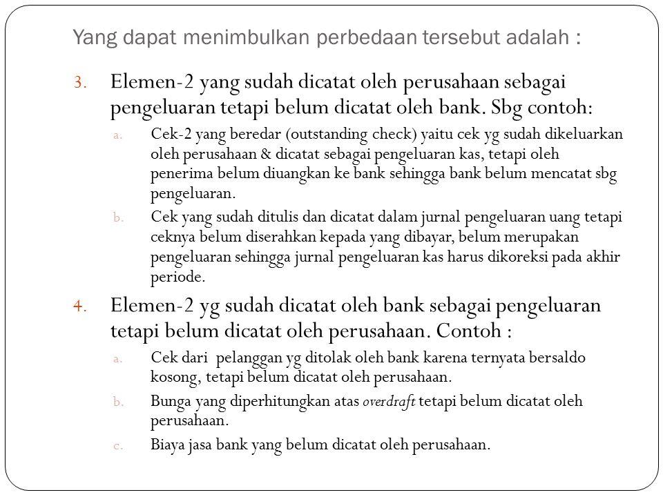 Yang dapat menimbulkan perbedaan tersebut adalah : 3. Elemen-2 yang sudah dicatat oleh perusahaan sebagai pengeluaran tetapi belum dicatat oleh bank.