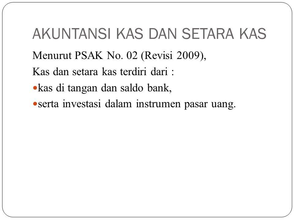AKUNTANSI KAS DAN SETARA KAS Menurut PSAK No. 02 (Revisi 2009), Kas dan setara kas terdiri dari : kas di tangan dan saldo bank, serta investasi dalam