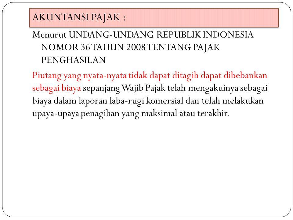 AKUNTANSI PAJAK : Menurut UNDANG-UNDANG REPUBLIK INDONESIA NOMOR 36 TAHUN 2008 TENTANG PAJAK PENGHASILAN Piutang yang nyata-nyata tidak dapat ditagih