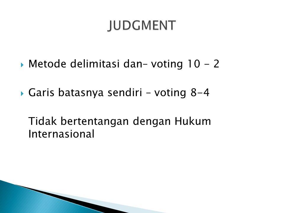  Metode delimitasi dan– voting 10 - 2  Garis batasnya sendiri – voting 8-4 Tidak bertentangan dengan Hukum Internasional