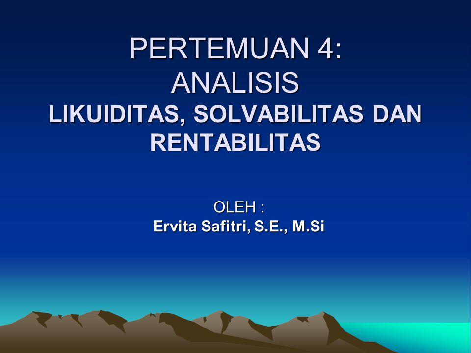 PERTEMUAN 4: ANALISIS LIKUIDITAS, SOLVABILITAS DAN RENTABILITAS OLEH : Ervita Safitri, S.E., M.Si
