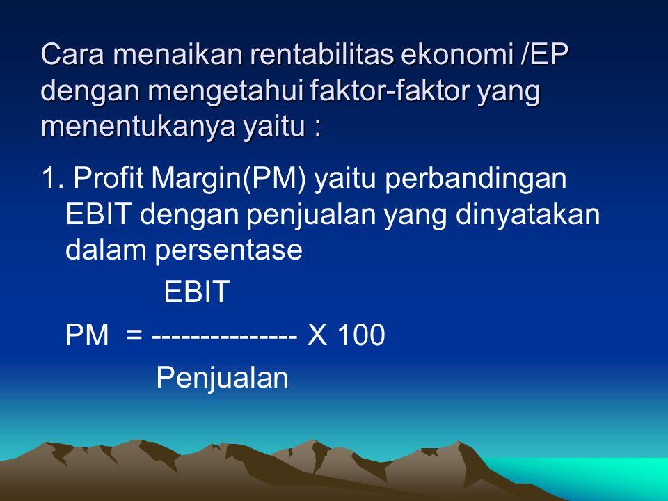 Cara menaikan rentabilitas ekonomi /EP dengan mengetahui faktor-faktor yang menentukanya yaitu : 1. Profit Margin(PM) yaitu perbandingan EBIT dengan p