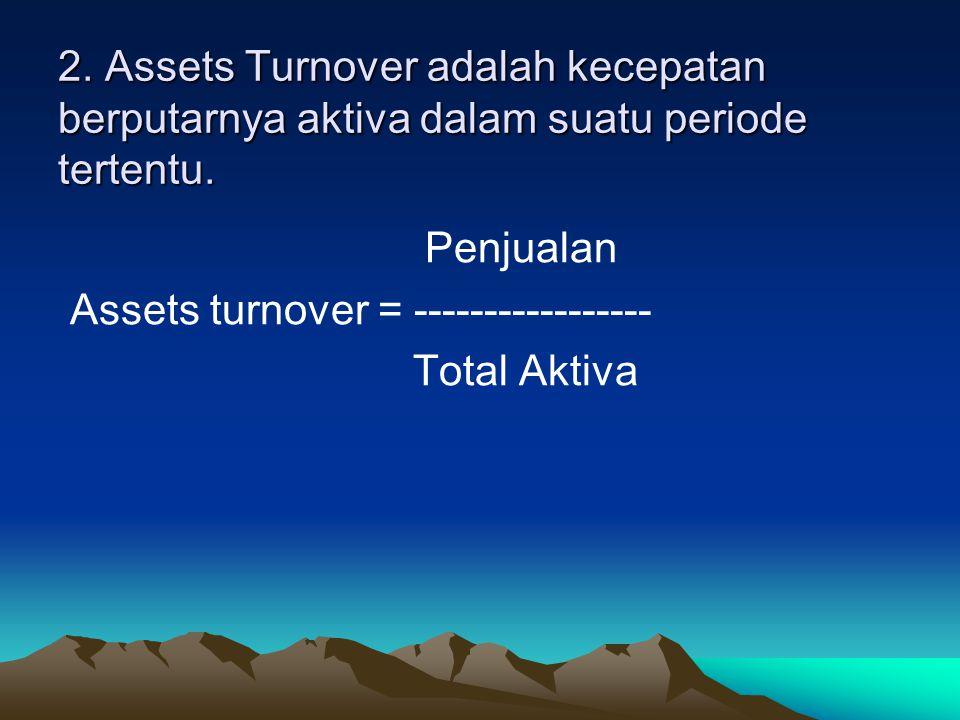 2. Assets Turnover adalah kecepatan berputarnya aktiva dalam suatu periode tertentu. Penjualan Assets turnover = ----------------- Total Aktiva