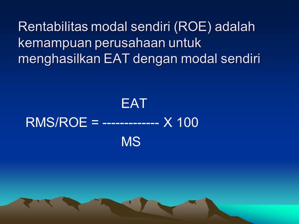 Rentabilitas modal sendiri (ROE) adalah kemampuan perusahaan untuk menghasilkan EAT dengan modal sendiri EAT RMS/ROE = ------------- X 100 MS