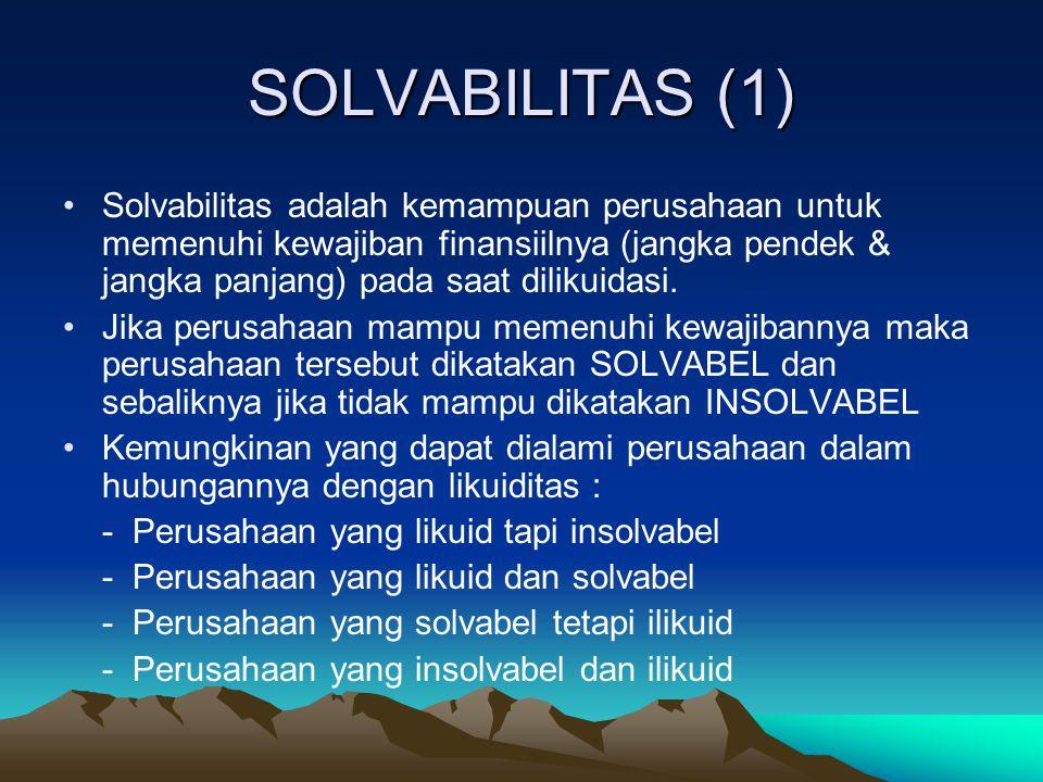 SOLVABILITAS (1) Solvabilitas adalah kemampuan perusahaan untuk memenuhi kewajiban finansiilnya (jangka pendek & jangka panjang) pada saat dilikuidasi