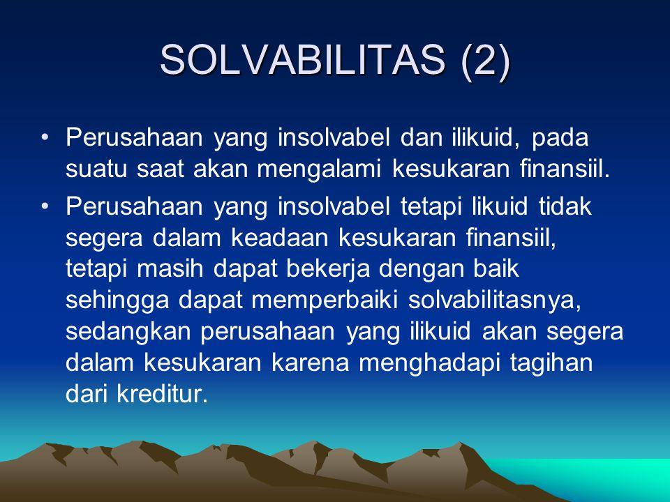 SOLVABILITAS (3) Solvabilitas suatu perusahaan dapat diukur dengan membandingkan jumlah aktiva (total assets) tetapi tidak termasuk intangible assets dengan jumlah utang (jangka pendek dan jangka panjang).