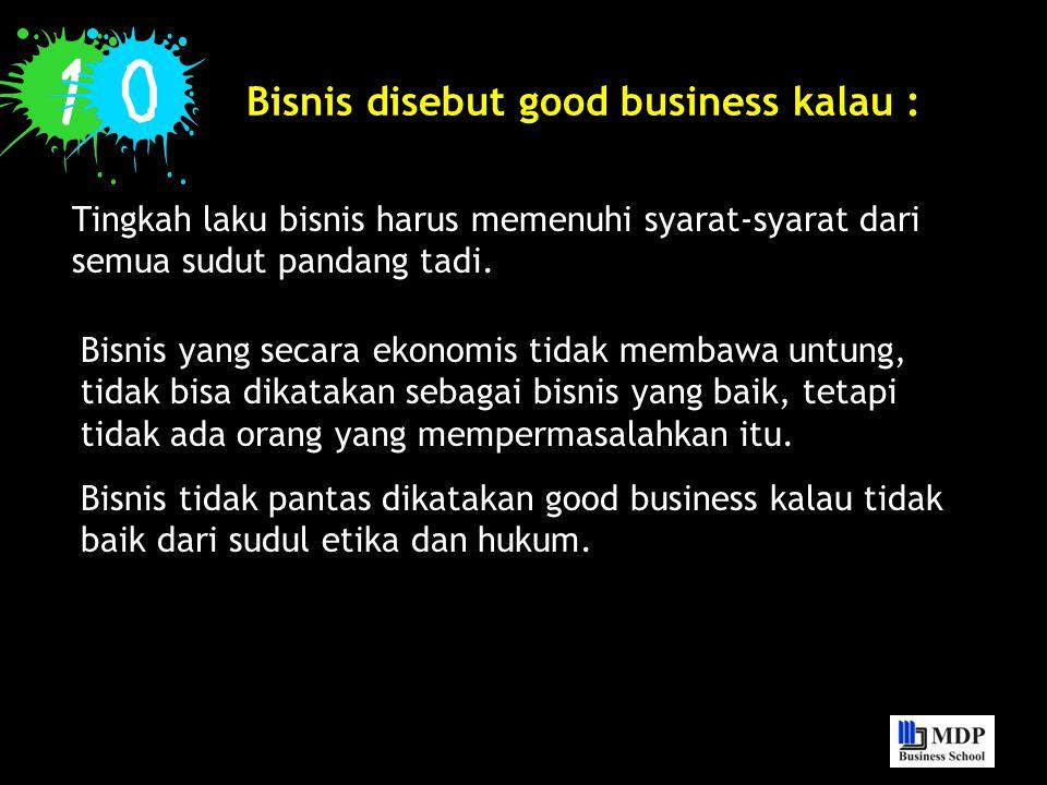 Bisnis disebut good business kalau : Tingkah laku bisnis harus memenuhi syarat-syarat dari semua sudut pandang tadi. Bisnis yang secara ekonomis tidak