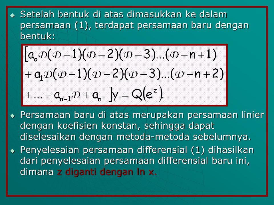 Setelah bentuk di atas dimasukkan ke dalam persamaan (1), terdapat persamaan baru dengan bentuk:  Persamaan baru di atas merupakan persamaan linier dengan koefisien konstan, sehingga dapat diselesaikan dengan metoda-metoda sebelumnya.