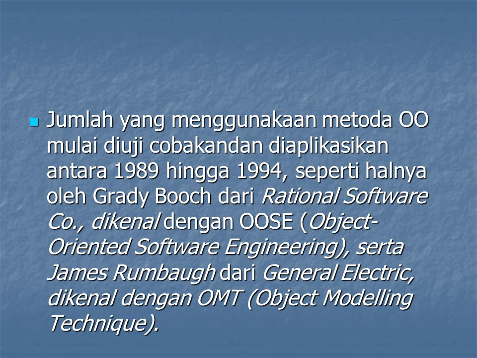Jumlah yang menggunakaan metoda OO mulai diuji cobakandan diaplikasikan antara 1989 hingga 1994, seperti halnya oleh Grady Booch dari Rational Software Co., dikenal dengan OOSE (Object- Oriented Software Engineering), serta James Rumbaugh dari General Electric, dikenal dengan OMT (Object Modelling Technique).