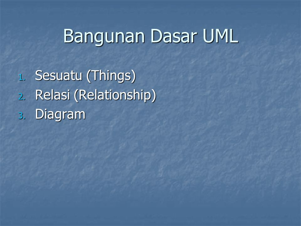 Bangunan Dasar UML 1. Sesuatu (Things) 2. Relasi (Relationship) 3. Diagram