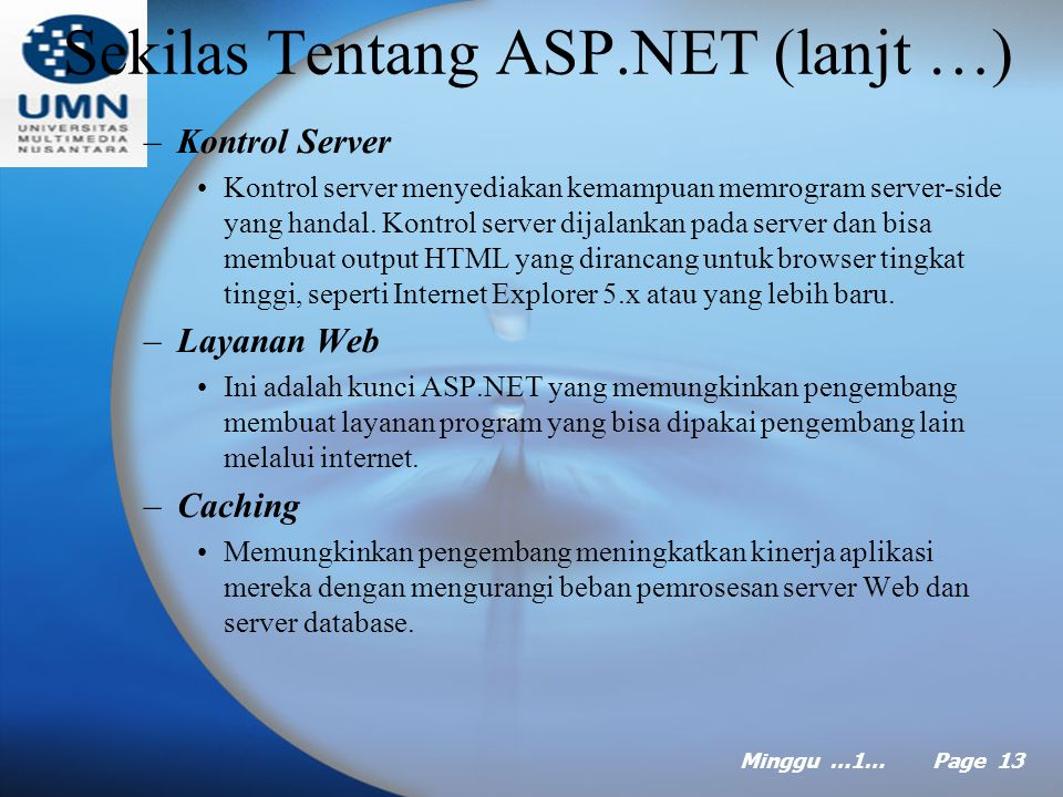Minggu …1… Page 12 Sekilas Tentang ASP.NET ASP.NET –ASP.NET merupakan teknologi baru pemrograman internet dari microsoft yang lebih efisien dan menggunakan object- oriented dalam pengembangan aplikasi web secara dinamis.