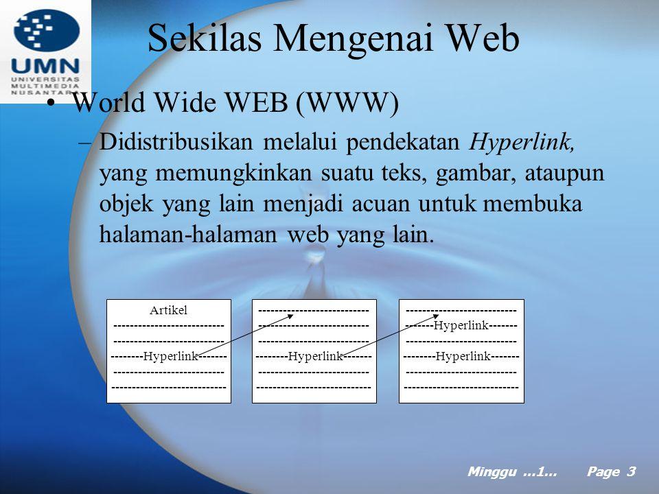 Minggu …1… Page 3 Sekilas Mengenai Web World Wide WEB (WWW) –Didistribusikan melalui pendekatan Hyperlink, yang memungkinkan suatu teks, gambar, ataupun objek yang lain menjadi acuan untuk membuka halaman-halaman web yang lain.