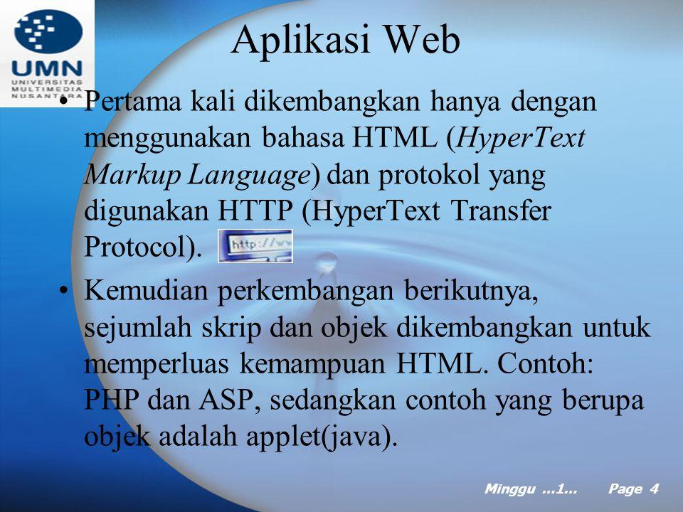 Minggu …1… Page 4 Aplikasi Web Pertama kali dikembangkan hanya dengan menggunakan bahasa HTML (HyperText Markup Language) dan protokol yang digunakan HTTP (HyperText Transfer Protocol).
