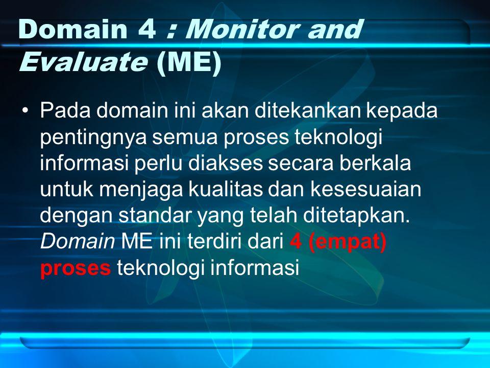 Domain 4 : Monitor and Evaluate (ME) Pada domain ini akan ditekankan kepada pentingnya semua proses teknologi informasi perlu diakses secara berkala untuk menjaga kualitas dan kesesuaian dengan standar yang telah ditetapkan.