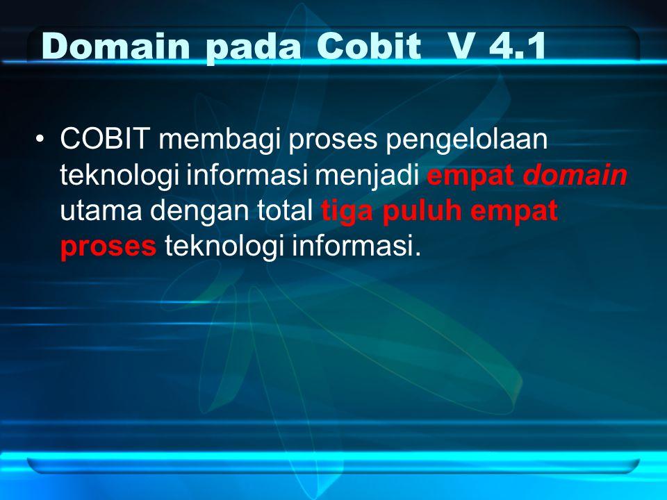 Domain pada Cobit V 4.1 COBIT membagi proses pengelolaan teknologi informasi menjadi empat domain utama dengan total tiga puluh empat proses teknologi informasi.
