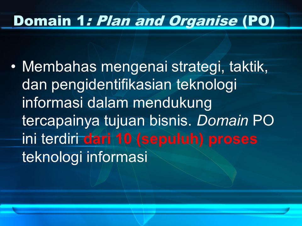 Domain 1: Plan and Organise (PO) Membahas mengenai strategi, taktik, dan pengidentifikasian teknologi informasi dalam mendukung tercapainya tujuan bisnis.