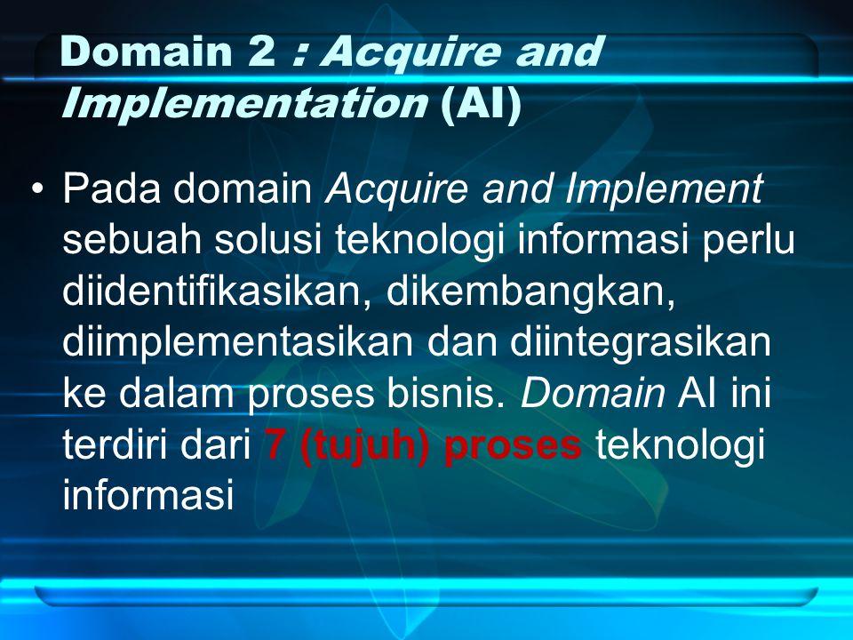 Domain 2 : Acquire and Implementation (AI) Pada domain Acquire and Implement sebuah solusi teknologi informasi perlu diidentifikasikan, dikembangkan, diimplementasikan dan diintegrasikan ke dalam proses bisnis.