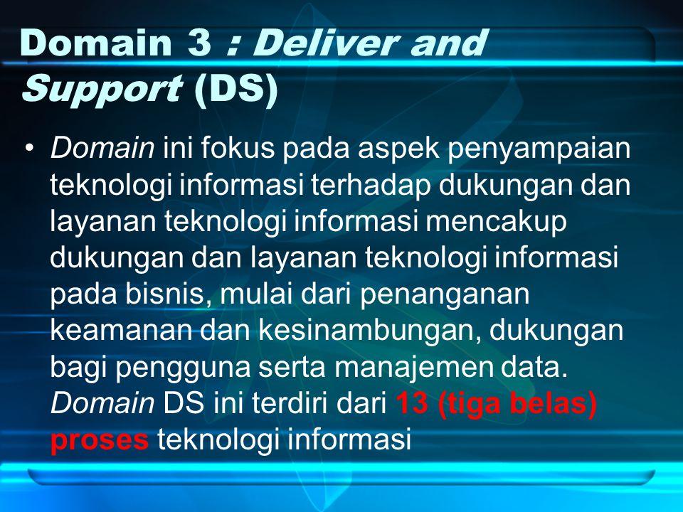 Domain 3 : Deliver and Support (DS) Domain ini fokus pada aspek penyampaian teknologi informasi terhadap dukungan dan layanan teknologi informasi mencakup dukungan dan layanan teknologi informasi pada bisnis, mulai dari penanganan keamanan dan kesinambungan, dukungan bagi pengguna serta manajemen data.