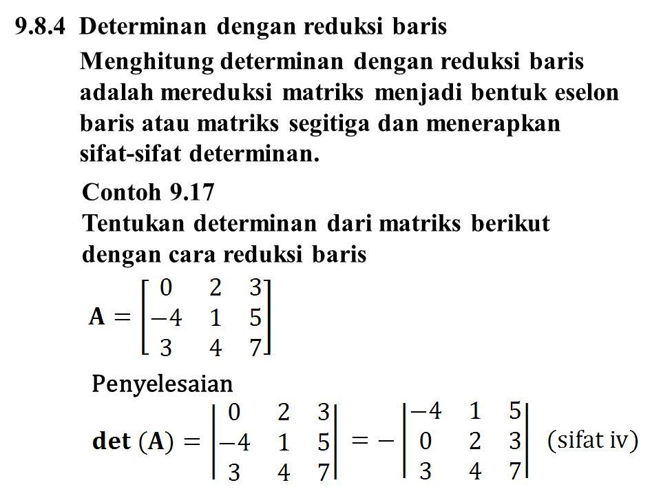 9.8.4 Determinan dengan reduksi baris Menghitung determinan dengan reduksi baris adalah mereduksi matriks menjadi bentuk eselon baris atau matriks segitiga dan menerapkan sifat-sifat determinan.