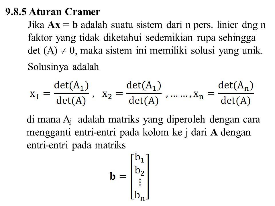 9.8.5 Aturan Cramer Jika Ax = b adalah suatu sistem dari n pers. linier dng n faktor yang tidak diketahui sedemikian rupa sehingga det (A)  0, maka s