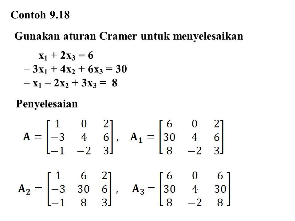 Contoh 9.18 Gunakan aturan Cramer untuk menyelesaikan x 1 + 2x 3 = 6 – 3x 1 + 4x 2 + 6x 3 = 30 – x 1 – 2x 2 + 3x 3 = 8 Penyelesaian