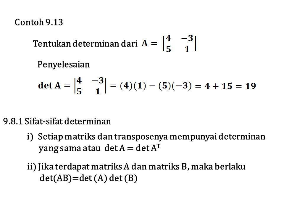 Tentukan determinan dari Penyelesaian Contoh 9.13 9.8.1 Sifat-sifat determinan i) Setiap matriks dan transposenya mempunyai determinan yang sama atau det A = det A T ii) Jika terdapat matriks A dan matriks B, maka berlaku det(AB)=det (A) det (B)