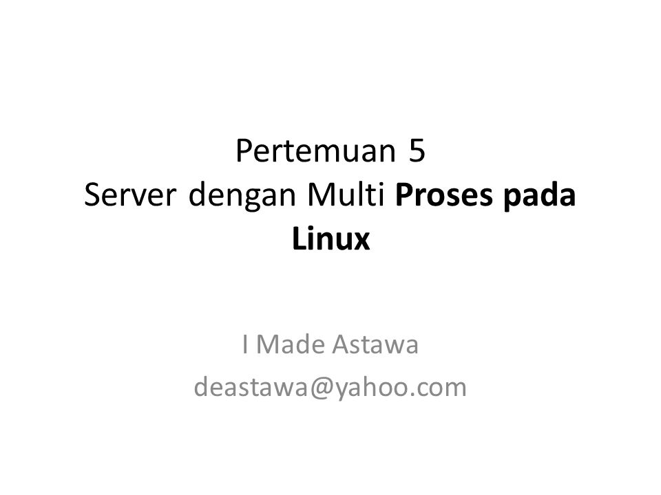Pertemuan 5 Server dengan Multi Proses pada Linux I Made Astawa deastawa@yahoo.com