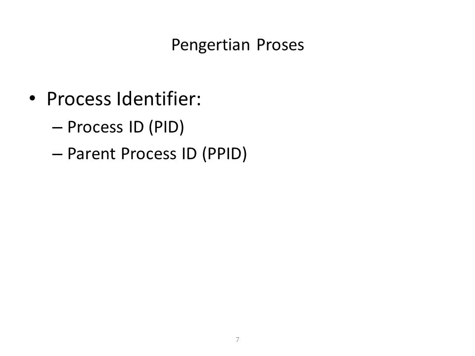7 Pengertian Proses Process Identifier: – Process ID (PID) – Parent Process ID (PPID)