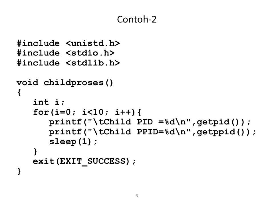 10 Contoh-2 void parentproses() { int i; for(i=0; i<10; i++){ printf( \tParent PID=%d\n ,getpid()); printf( \tParent PPID=%d\n ,getppid()); sleep(1); }