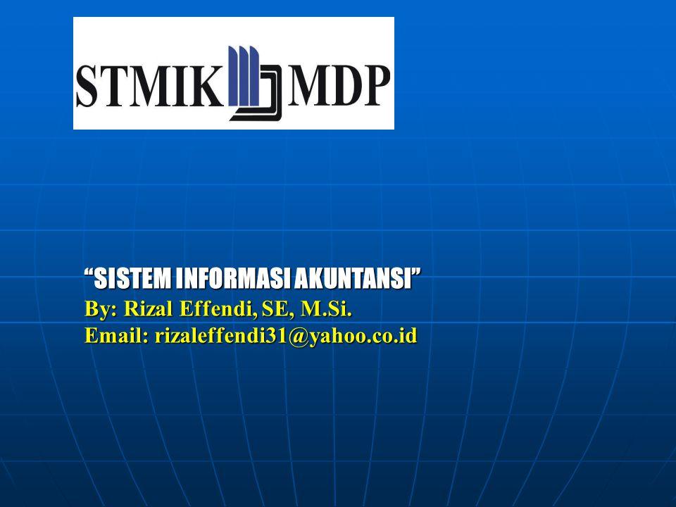 """SISTEM INFORMASI AKUNTANSI"" By: Rizal Effendi, SE, M.Si. Email: rizaleffendi31@yahoo.co.id"