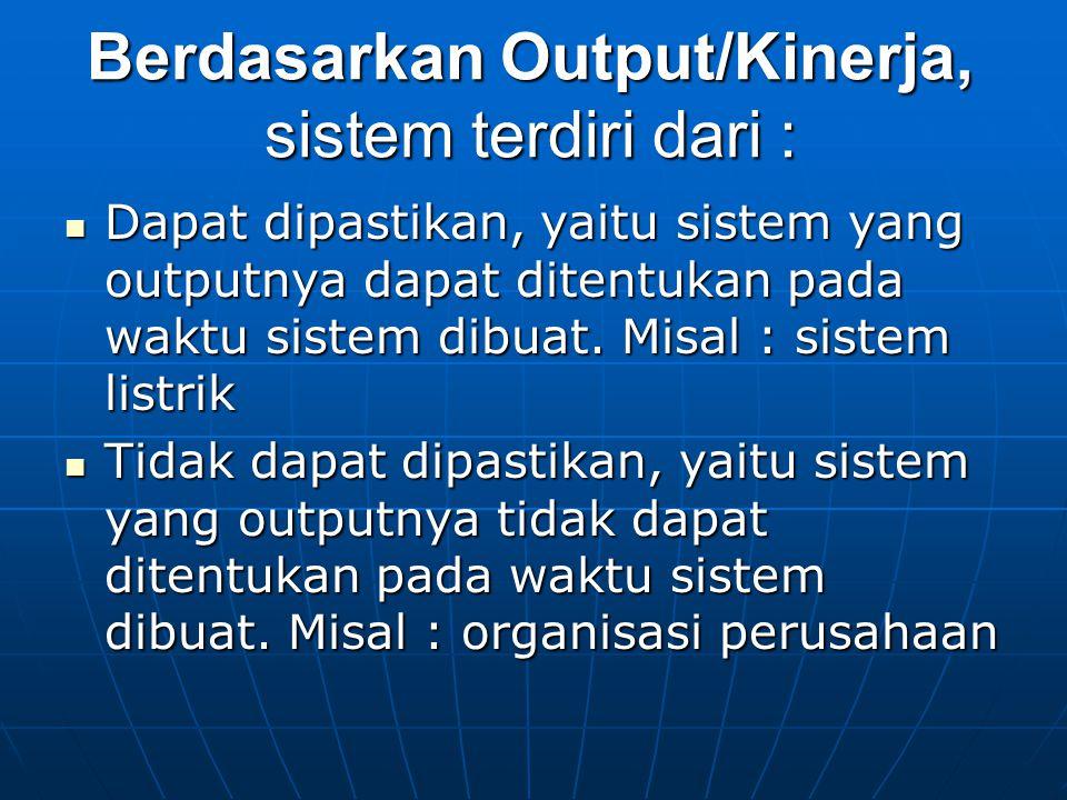 Berdasarkan Output/Kinerja, sistem terdiri dari : Dapat dipastikan, yaitu sistem yang outputnya dapat ditentukan pada waktu sistem dibuat. Misal : sis