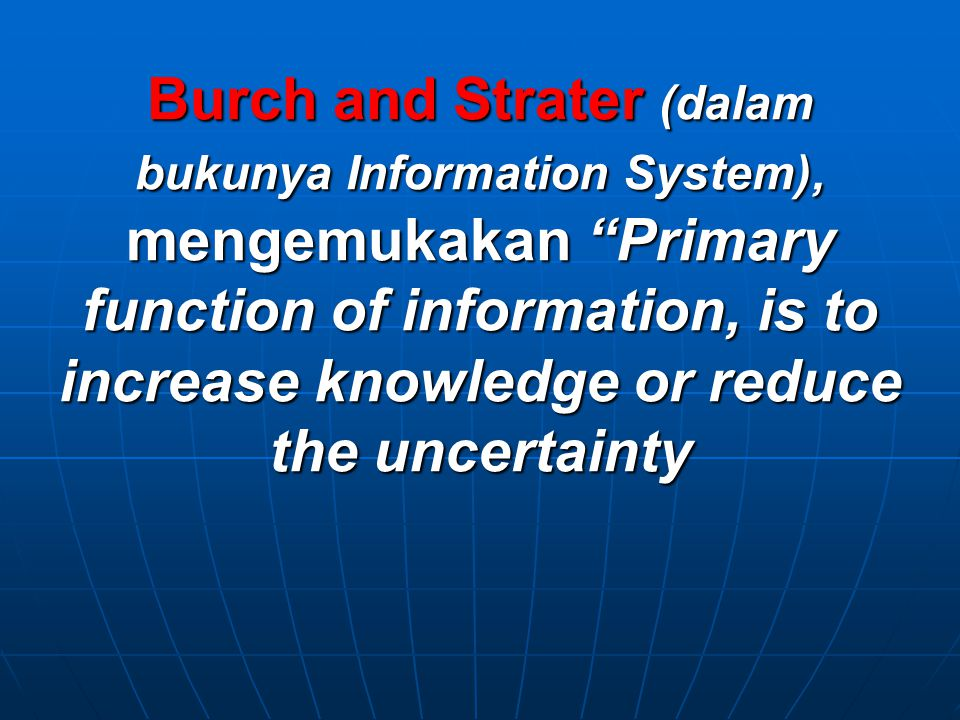 "Burch and Strater (dalam bukunya Information System), mengemukakan ""Primary function of information, is to increase knowledge or reduce the uncertaint"