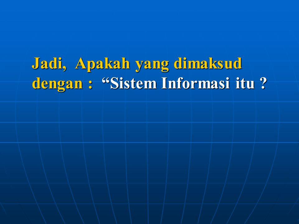 """Jadi, Apakah yang dimaksud dengan : """"Sistem Informasi itu ?"""