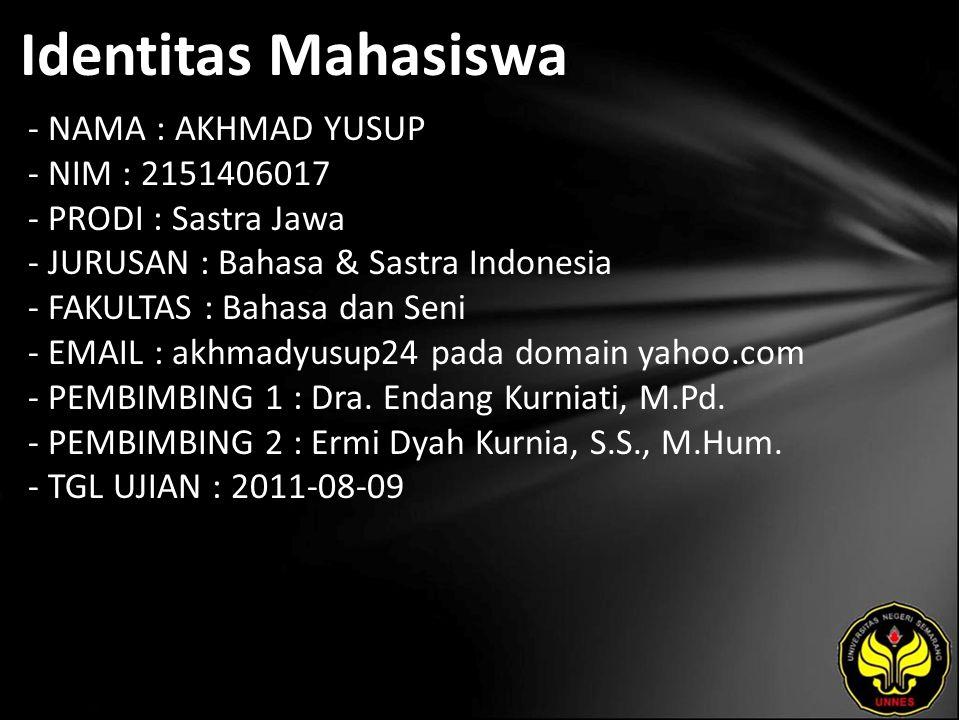Identitas Mahasiswa - NAMA : AKHMAD YUSUP - NIM : 2151406017 - PRODI : Sastra Jawa - JURUSAN : Bahasa & Sastra Indonesia - FAKULTAS : Bahasa dan Seni - EMAIL : akhmadyusup24 pada domain yahoo.com - PEMBIMBING 1 : Dra.