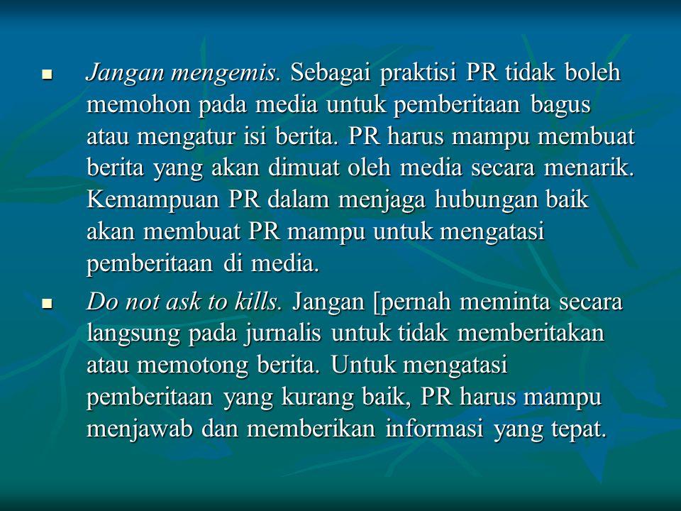 Jangan mengemis. Sebagai praktisi PR tidak boleh memohon pada media untuk pemberitaan bagus atau mengatur isi berita. PR harus mampu membuat berita ya