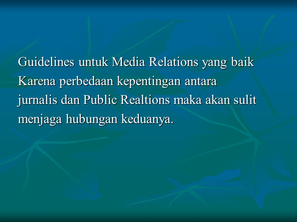 Guidelines untuk Media Relations yang baik Karena perbedaan kepentingan antara jurnalis dan Public Realtions maka akan sulit menjaga hubungan keduanya