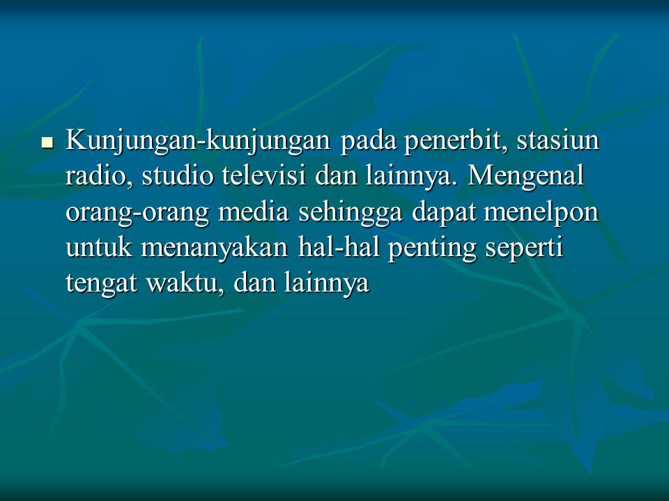 Kunjungan-kunjungan pada penerbit, stasiun radio, studio televisi dan lainnya. Mengenal orang-orang media sehingga dapat menelpon untuk menanyakan hal