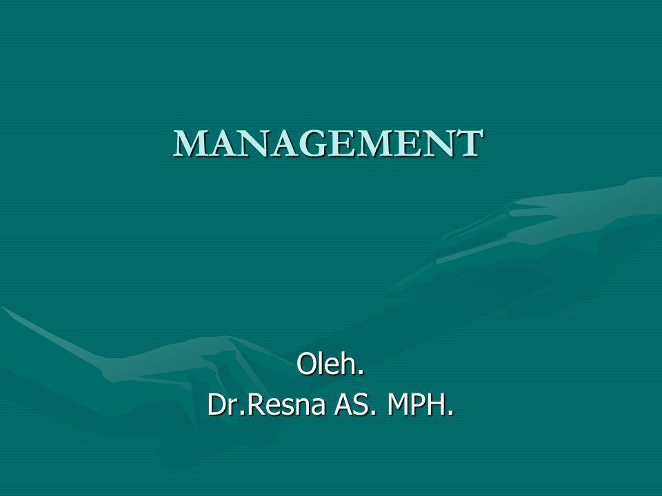MANAGEMENT Oleh. Dr.Resna AS. MPH.