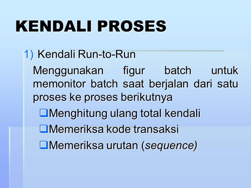 KENDALI PROSES 1)Kendali Run-to-Run Menggunakan figur batch untuk memonitor batch saat berjalan dari satu proses ke proses berikutnya  Menghitung ulang total kendali  Memeriksa kode transaksi  Memeriksa urutan (sequence)