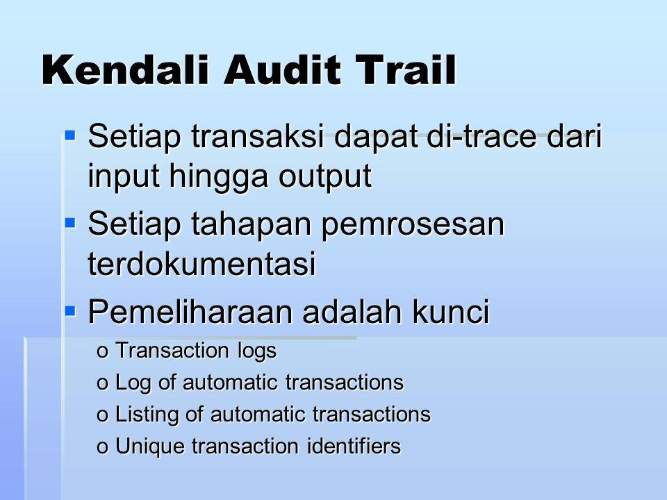 Kendali Audit Trail  Setiap transaksi dapat di-trace dari input hingga output  Setiap tahapan pemrosesan terdokumentasi  Pemeliharaan adalah kunci o Transaction logs o Log of automatic transactions o Listing of automatic transactions o Unique transaction identifiers