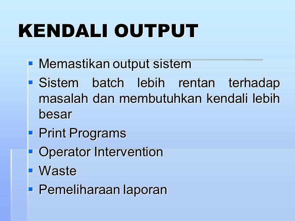KENDALI OUTPUT  Memastikan output sistem  Sistem batch lebih rentan terhadap masalah dan membutuhkan kendali lebih besar  Print Programs  Operator Intervention  Waste  Pemeliharaan laporan