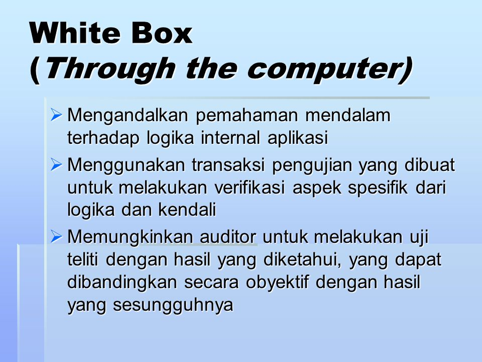 White Box (Through the computer)  Mengandalkan pemahaman mendalam terhadap logika internal aplikasi  Menggunakan transaksi pengujian yang dibuat untuk melakukan verifikasi aspek spesifik dari logika dan kendali  Memungkinkan auditor untuk melakukan uji teliti dengan hasil yang diketahui, yang dapat dibandingkan secara obyektif dengan hasil yang sesungguhnya
