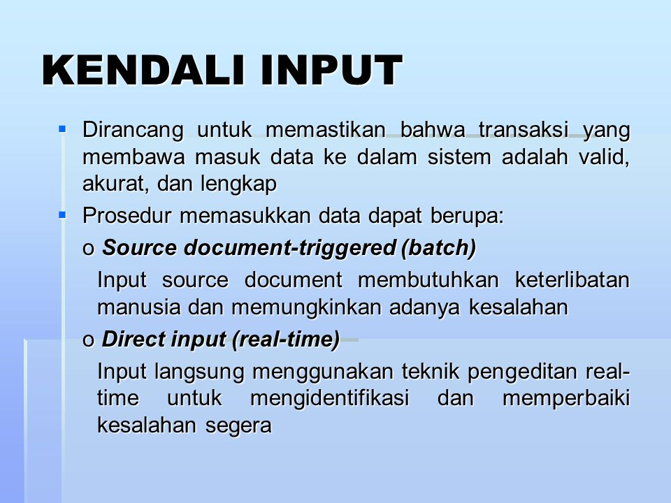 Jenis-jenis Kendali Input 1) Kendali source document 2) Kendali data coding 3) Kendali batch 4) Kendali validation 5) Koreksi input error 6) Sistem input data generalisasi (GDIS