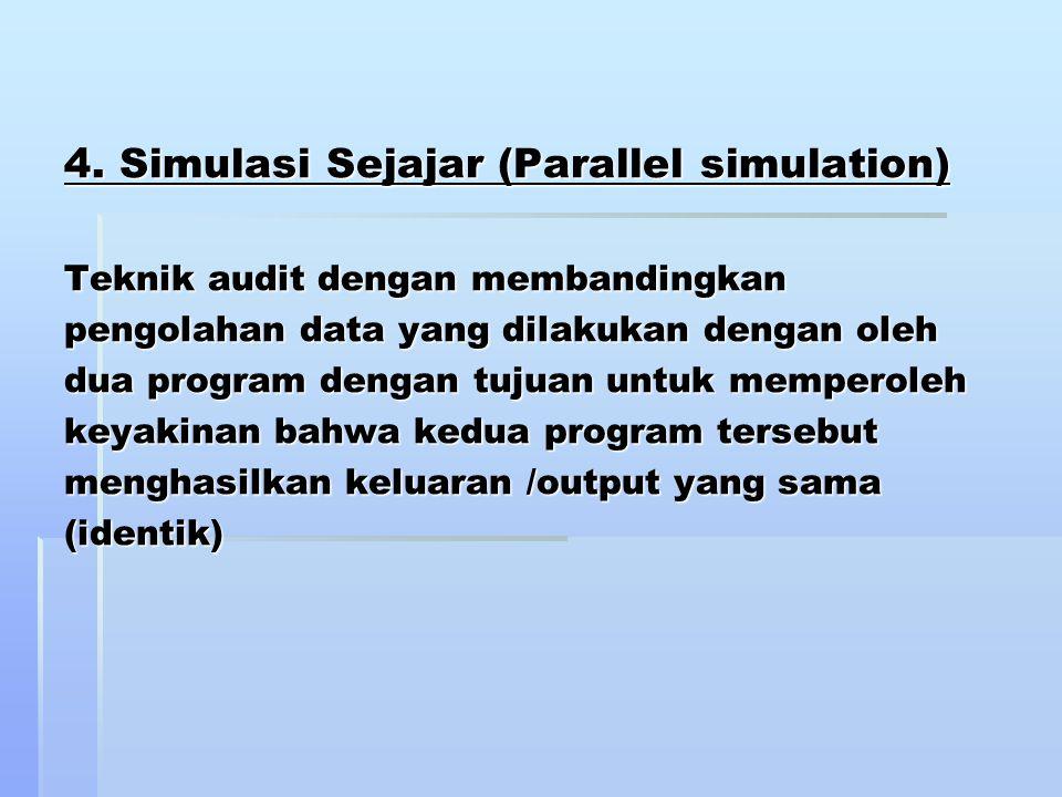 4. Simulasi Sejajar (Parallel simulation) Teknik audit dengan membandingkan pengolahan data yang dilakukan dengan oleh dua program dengan tujuan untuk
