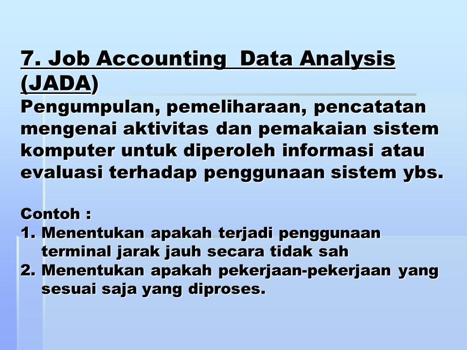 7. Job Accounting Data Analysis (JADA) Pengumpulan, pemeliharaan, pencatatan mengenai aktivitas dan pemakaian sistem komputer untuk diperoleh informas