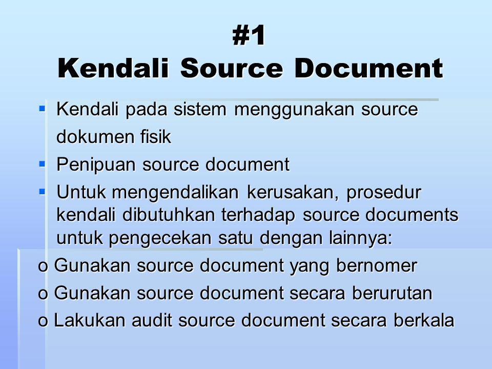 #2 Kendali Data Coding  Memeriksa integritas data pada saat pemrosesan o Kesalahan Transcription 1) Addition errors, ada digit yang ditambahkan 2) Truncation errors, ada digit yang dihilangkan 3) Substitution errors, ada digit yang diubah o Kesalahan Transposition 1) Single transposition: adjacent digits transposed (reversed) 2) Multiple transposition: non-adjacent digits are transposed  Control = Check digits o Ditambahkan pada kode saat diciptakan (suffix, prefix, embedded) 1) Sum of digits (ones): transcription errors only 2) Modulus 11: different weights per column: transposition and transcription errors o Menyebabkan inefisiensi penyimpanan dan pemroresan