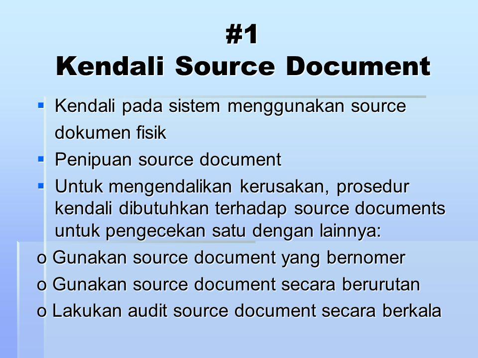 #1 Kendali Source Document  Kendali pada sistem menggunakan source dokumen fisik  Penipuan source document  Untuk mengendalikan kerusakan, prosedur kendali dibutuhkan terhadap source documents untuk pengecekan satu dengan lainnya: o Gunakan source document yang bernomer o Gunakan source document secara berurutan o Lakukan audit source document secara berkala